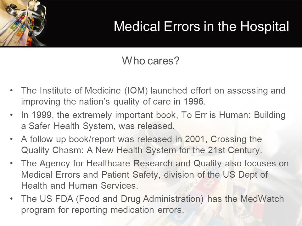 Medical Errors in the Hospital Who cares? The Institute of Medicine (IOM) launched effort on assessing and improving the nation's quality of care in 1