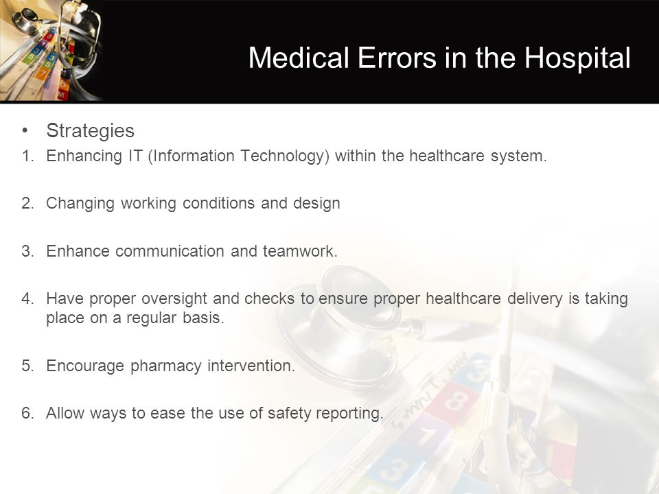Medical Errors in the Hospital Strategies 1.Enhancing IT (Information Technology) within the healthcare system. 2.Changing working conditions and desi