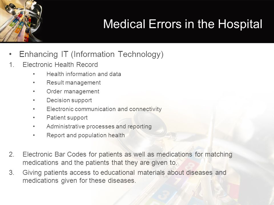 Medical Errors in the Hospital Enhancing IT (Information Technology) 1.Electronic Health Record Health information and data Result management Order management Decision support Electronic communication and connectivity Patient support Administrative processes and reporting Report and population health 2.Electronic Bar Codes for patients as well as medications for matching medications and the patients that they are given to.