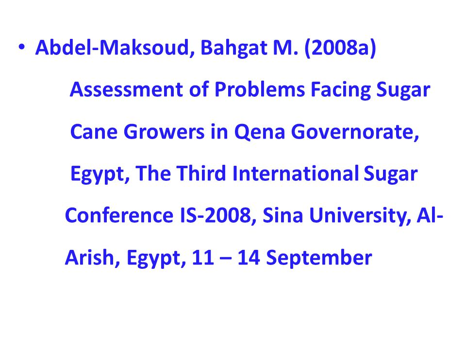 Abdel-Maksoud, Bahgat M. (2008a) Assessment of Problems Facing Sugar Cane Growers in Qena Governorate, Egypt, The Third International Sugar Conference