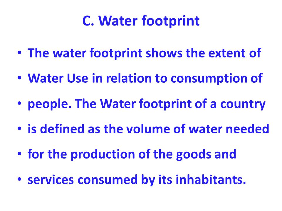 C. Water footprint The water footprint shows the extent of Water Use in relation to consumption of people. The Water footprint of a country is defined