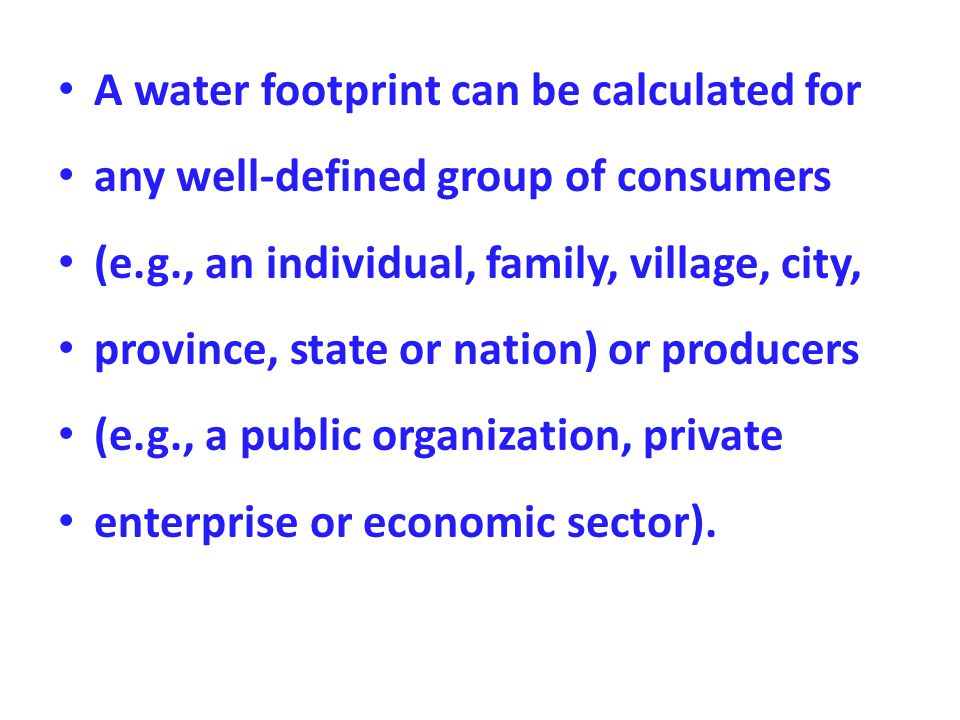 A water footprint can be calculated for any well-defined group of consumers (e.g., an individual, family, village, city, province, state or nation) or producers (e.g., a public organization, private enterprise or economic sector).