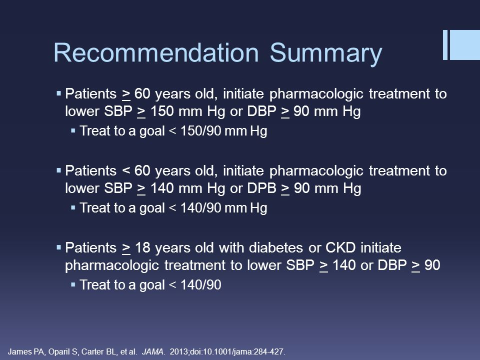  Patients > 60 years old, initiate pharmacologic treatment to lower SBP > 150 mm Hg or DBP > 90 mm Hg  Treat to a goal < 150/90 mm Hg  Patients 140