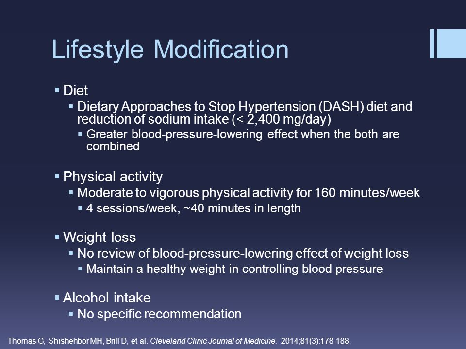 Lifestyle Modification  Diet  Dietary Approaches to Stop Hypertension (DASH) diet and reduction of sodium intake (< 2,400 mg/day)  Greater blood-pr