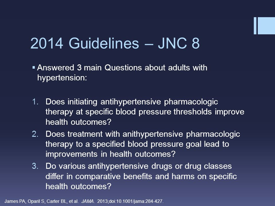 2014 Guidelines – JNC 8  Based on 9 recommendations:  Recommendations 1 – 5 address thresholds and goals for blood pressure treatment  Recommendations 6 – 8 address selection of antihypertensive drugs  Recommendation 9 is a summary of strategies based on expert opinion for starting and adding antihypertensive drugs James PA, Oparil S, Carter BL, et al.