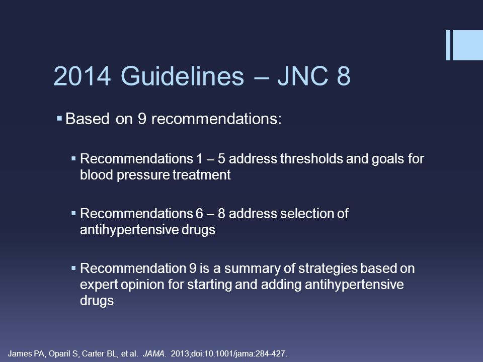 Recommendation 1 – Threshold and Goals  General population > 60 years old:  Initiate pharmacologic treatment of SBP > 150 mm Hg or DBP > 90 mm Hg  Reduces stroke, heart failure, and coronary heart disease (CHG)  Setting a goal <140 mm Hg provides no additional benefit  Though, if treatment was <140 mm Hg and not associated with adverse effects  no adjustments made (corollary recommendation)  High-risk groups (black persons, CVD including stroke, and multiple risk factors) insufficient evidence to raise the SBP target from <140 mm Hg to <150 mm Hg  More research needed to identify optimal goals of SBP James PA, Oparil S, Carter BL, et al.
