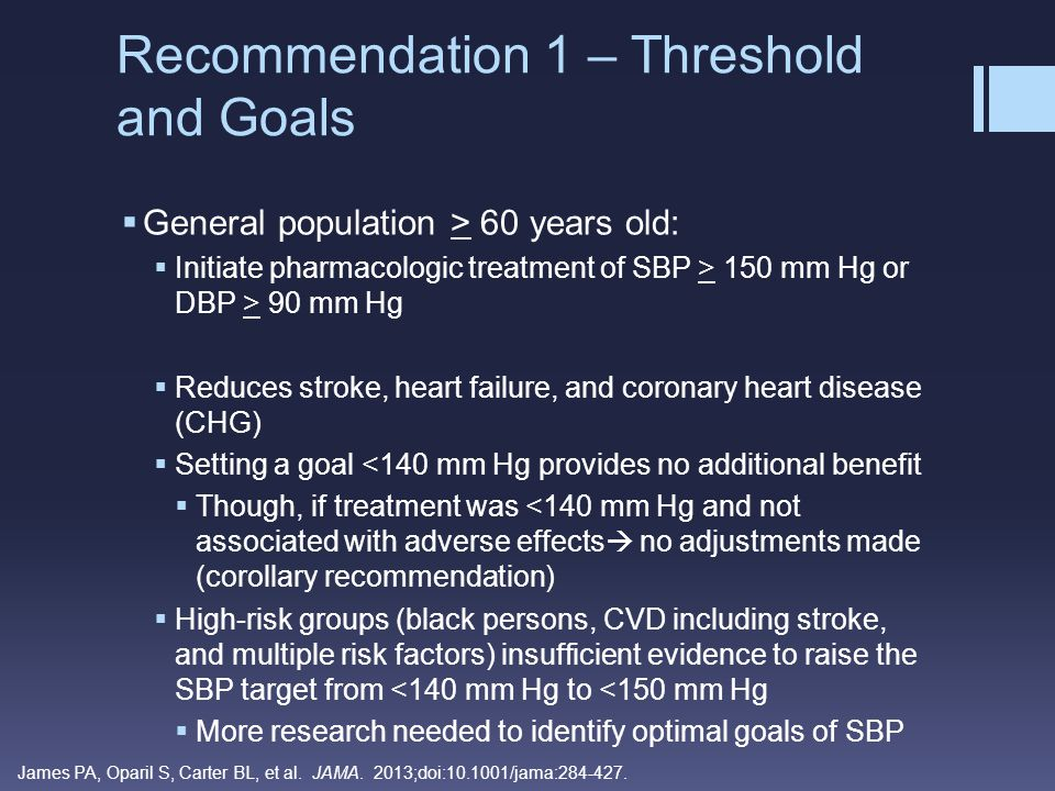  General population < 60 years old:  Initiate pharmacologic treatment for DBP > 90 mm Hg  For ages 30 – 59 years  Strong recommendation from 5 trials  Decreasing DBP to < 90 mm Hg reduces cerebrovascular events, heart failure, and overall mortality  For ages 18 – 29 years  Expert Opinion, no good- or fair-quality RCTs Recommendation 2 – Threshold and Goals James PA, Oparil S, Carter BL, et al.