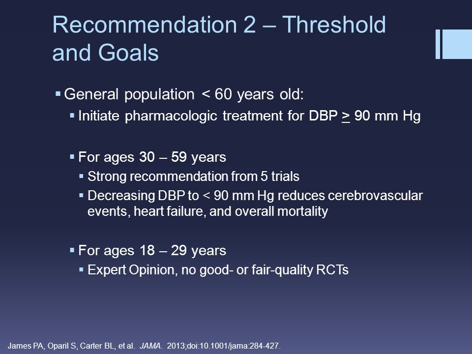  General population < 60 years old  Initiate pharmacologic treatment for SBP > 140 mm Hg  Absence of RCTs that compared the current SBP standard of 140 mm Hg with another higher or lower standard in age group – no compelling reason to change  Many trials for DBP also achieved a SBP lower than 140 mm Hg  Similar recommendation for CKD and diabetic patients Recommendation 3 – Threshold and Goals James PA, Oparil S, Carter BL, et al.