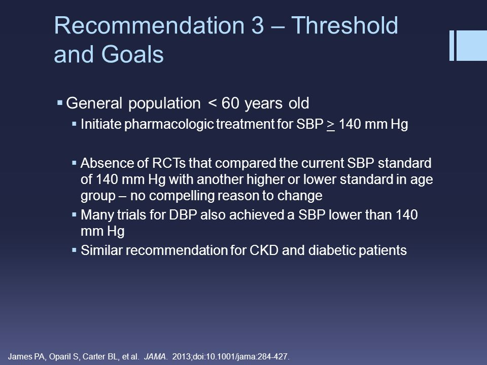 Patients > 18 years old with CKD:  Initiate pharmacologic treatment for SBP > 140 or DPB > 90 mm Hg  CKD as defined by GFR < 60 mL/min/1.73 m2 in patients up to age 70 years old OR  Albuminuria as defined as > 30 mg/g of creatinine at any GFR at any age  Need to weigh the benefits vs risks for individuals > 70 years old and a GFR < 60 mL/min/1.73 m2  Consider factors such as frailty, comorbidities, and albuminuria Recommendation 4 – Threshold and Goals James PA, Oparil S, Carter BL, et al.