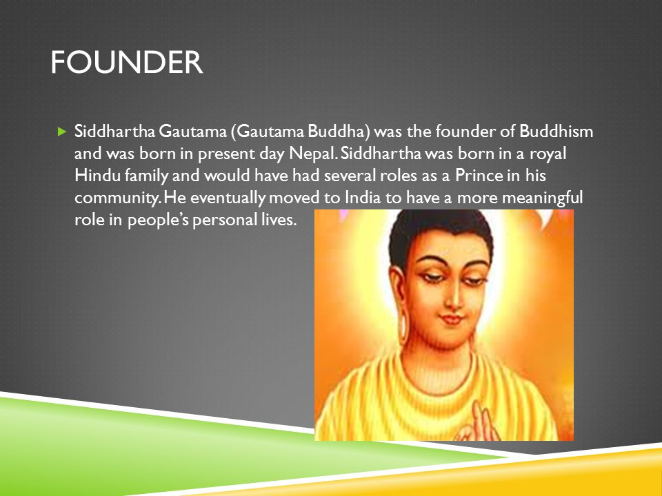 FOUNDER  Siddhartha Gautama (Gautama Buddha) was the founder of Buddhism and was born in present day Nepal.