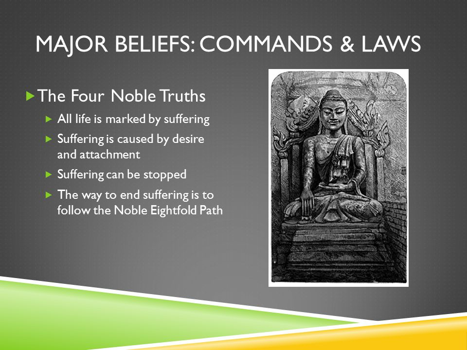 MAJOR BELIEFS: COMMANDS & LAWS  The Four Noble Truths  All life is marked by suffering  Suffering is caused by desire and attachment  Suffering can be stopped  The way to end suffering is to follow the Noble Eightfold Path