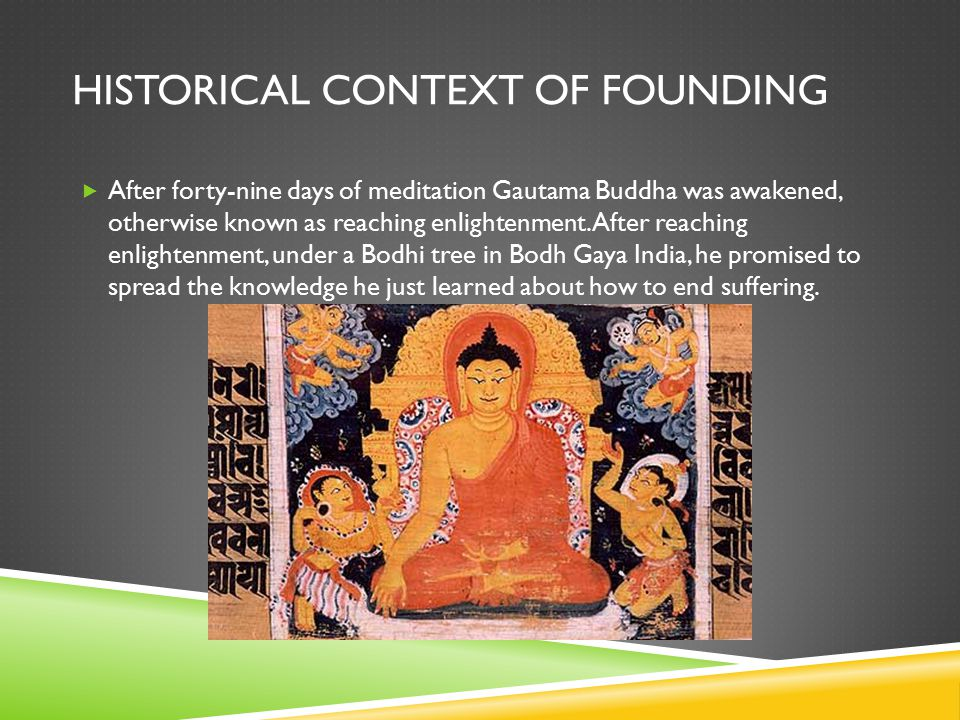 HISTORICAL CONTEXT OF FOUNDING  After forty-nine days of meditation Gautama Buddha was awakened, otherwise known as reaching enlightenment.