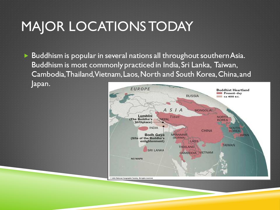 MAJOR LOCATIONS TODAY  Buddhism is popular in several nations all throughout southern Asia.