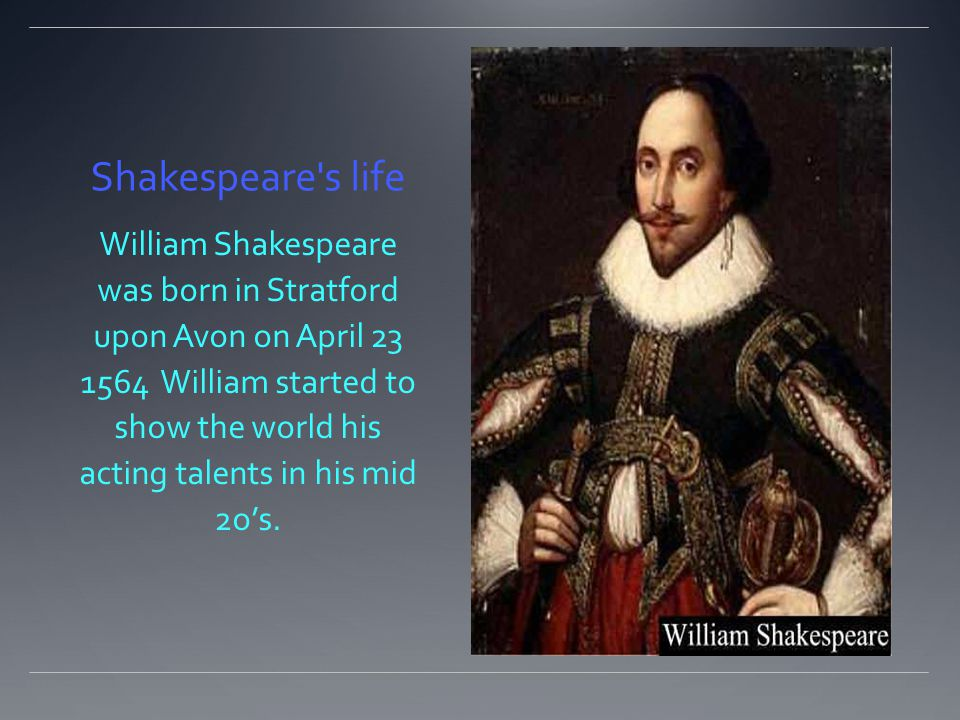 Shakespeare s life William Shakespeare was born in Stratford upon Avon on April 23 1564 William started to show the world his acting talents in his mid 2o's.