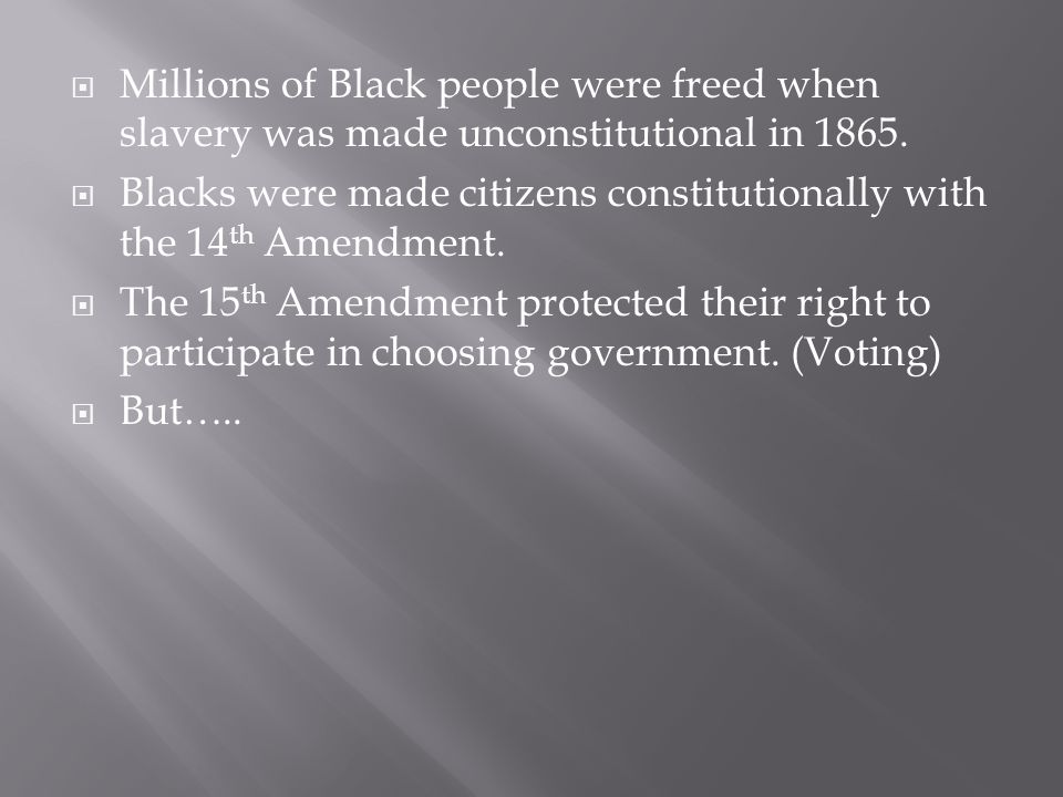  Millions of Black people were freed when slavery was made unconstitutional in 1865.  Blacks were made citizens constitutionally with the 14 th Amen