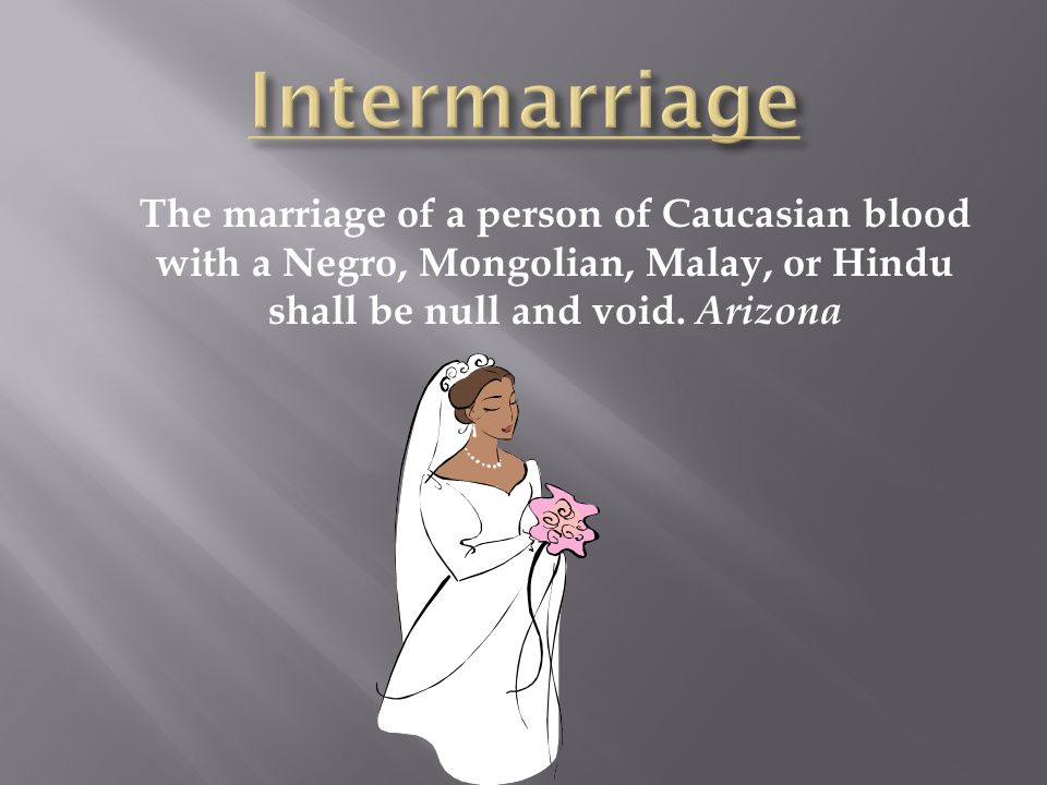 The marriage of a person of Caucasian blood with a Negro, Mongolian, Malay, or Hindu shall be null and void. Arizona