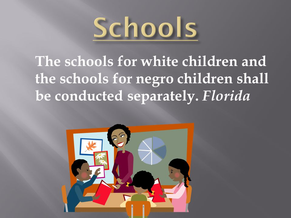 The schools for white children and the schools for negro children shall be conducted separately. Florida