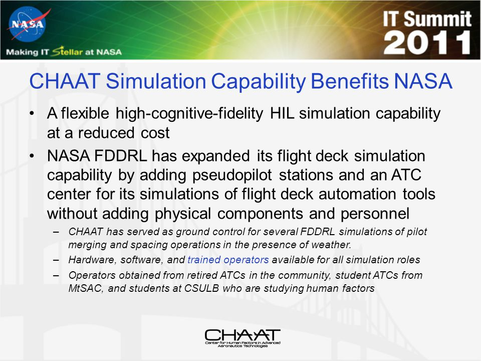 CHAAT Simulation Capability Benefits NASA A flexible high-cognitive-fidelity HIL simulation capability at a reduced cost NASA FDDRL has expanded its flight deck simulation capability by adding pseudopilot stations and an ATC center for its simulations of flight deck automation tools without adding physical components and personnel –CHAAT has served as ground control for several FDDRL simulations of pilot merging and spacing operations in the presence of weather.