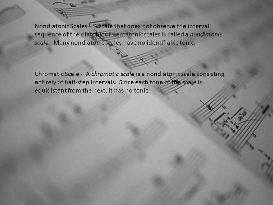 Nondiatonic Scales – A scale that does not observe the interval sequence of the diatonic or pentatonic scales is called a nondiatonic scale. Many nond