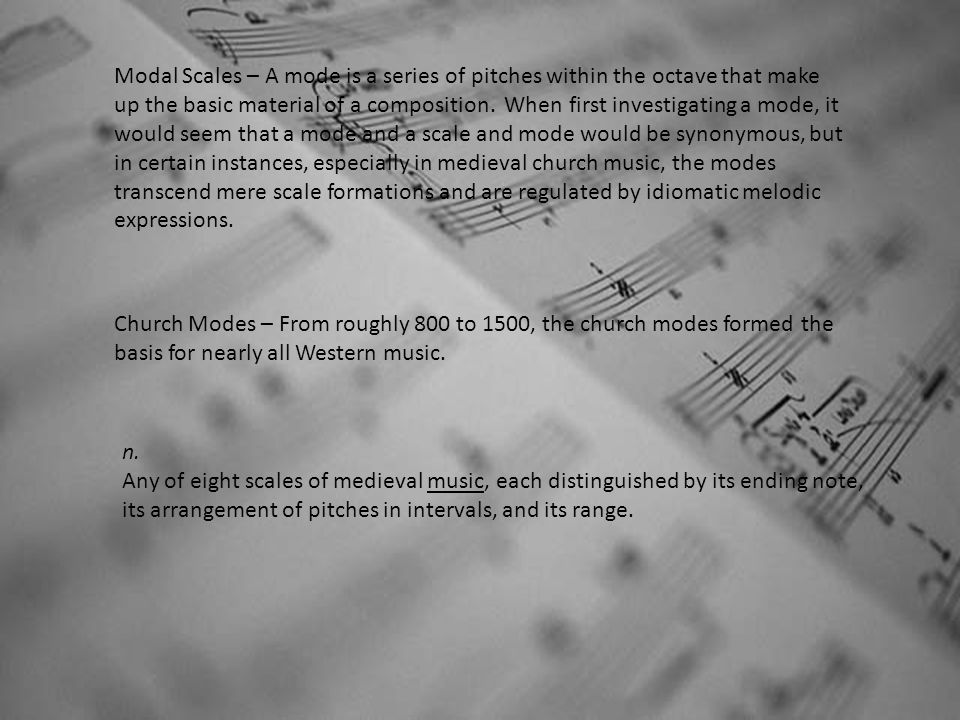 Modal Scales – A mode is a series of pitches within the octave that make up the basic material of a composition. When first investigating a mode, it w