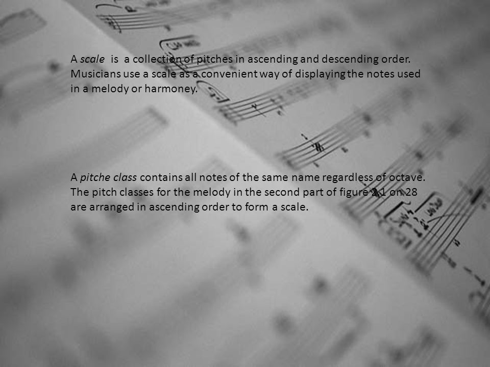 A scale is a collection of pitches in ascending and descending order. Musicians use a scale as a convenient way of displaying the notes used in a melo