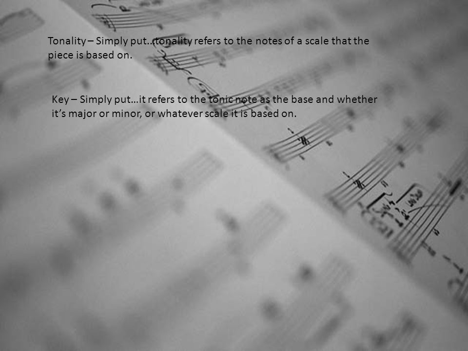 Tonality – Simply put...tonality refers to the notes of a scale that the piece is based on. Key – Simply put…it refers to the tonic note as the base a