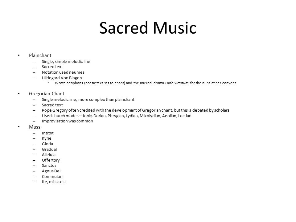 Sacred Music Plainchant – Single, simple melodic line – Sacred text – Notation used neumes – Hildegard Von Bingen Wrote antiphons (poetic text set to chant) and the musical drama Ordo Virtutum for the nuns at her convent Gregorian Chant – Single melodic line, more complex than plainchant – Sacred text – Pope Gregory often credited with the development of Gregorian chant, but this is debated by scholars – Used church modes—Ionic, Dorian, Phrygian, Lydian, Mixolydian, Aeolian, Locrian – Improvisation was common Mass – Introit – Kyrie – Gloria – Gradual – Alleluia – Offertory – Sanctus – Agnus Dei – Commuion – Ite, missa est