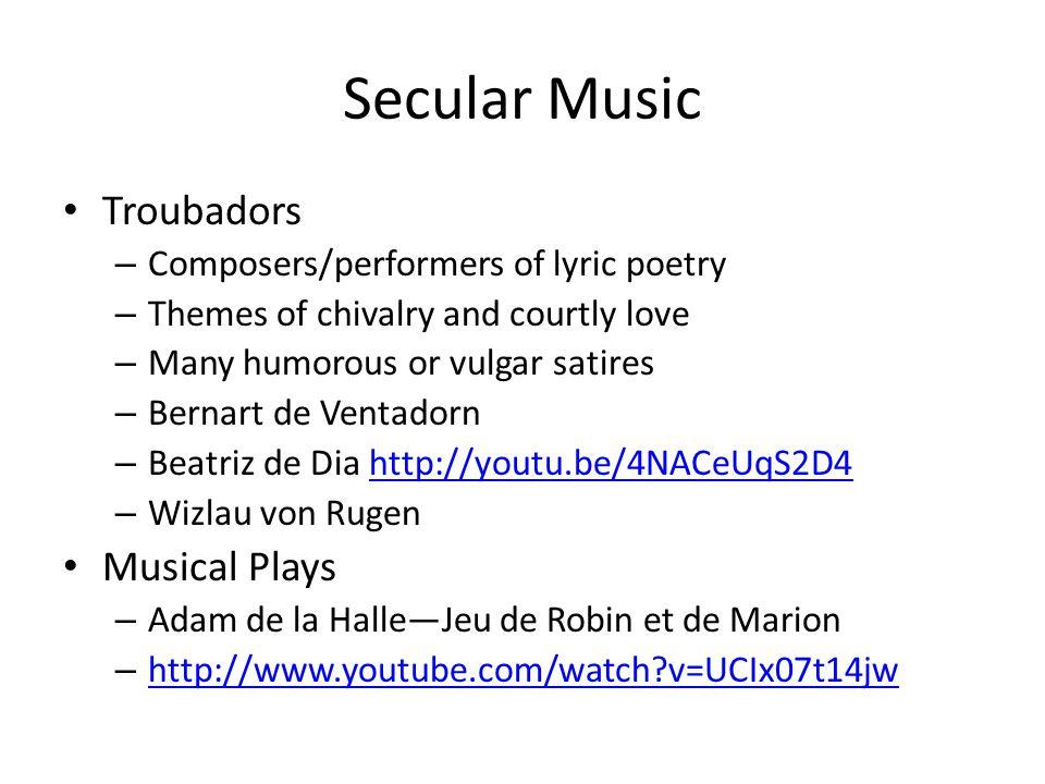 Secular Music Troubadors – Composers/performers of lyric poetry – Themes of chivalry and courtly love – Many humorous or vulgar satires – Bernart de Ventadorn – Beatriz de Dia http://youtu.be/4NACeUqS2D4http://youtu.be/4NACeUqS2D4 – Wizlau von Rugen Musical Plays – Adam de la Halle—Jeu de Robin et de Marion – http://www.youtube.com/watch v=UCIx07t14jw http://www.youtube.com/watch v=UCIx07t14jw