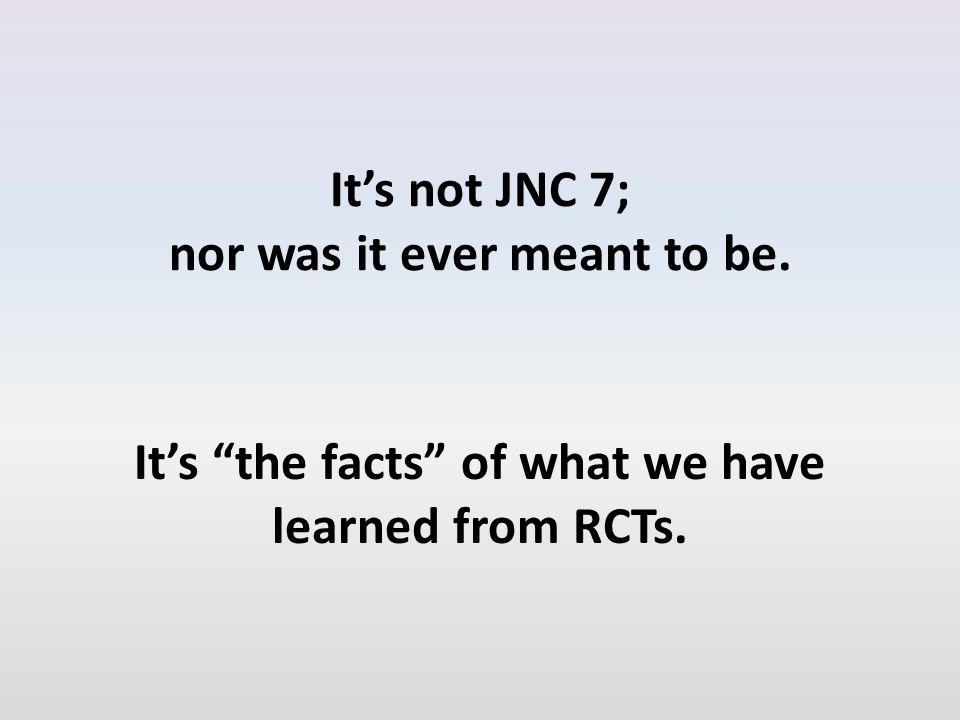 It's not JNC 7; nor was it ever meant to be. It's the facts of what we have learned from RCTs.