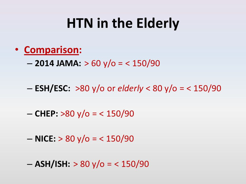 HTN in the Elderly Comparison: – 2014 JAMA: > 60 y/o = < 150/90 – ESH/ESC: >80 y/o or elderly < 80 y/o = < 150/90 – CHEP: >80 y/o = < 150/90 – NICE: > 80 y/o = < 150/90 – ASH/ISH: > 80 y/o = < 150/90