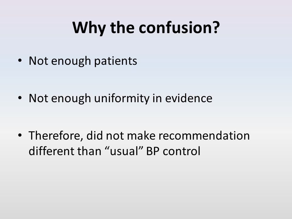 "Why the confusion? Not enough patients Not enough uniformity in evidence Therefore, did not make recommendation different than ""usual"" BP control"