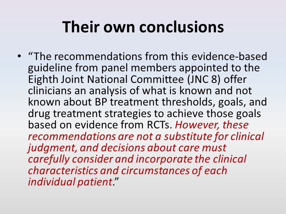 Their own conclusions The recommendations from this evidence-based guideline from panel members appointed to the Eighth Joint National Committee (JNC 8) offer clinicians an analysis of what is known and not known about BP treatment thresholds, goals, and drug treatment strategies to achieve those goals based on evidence from RCTs.