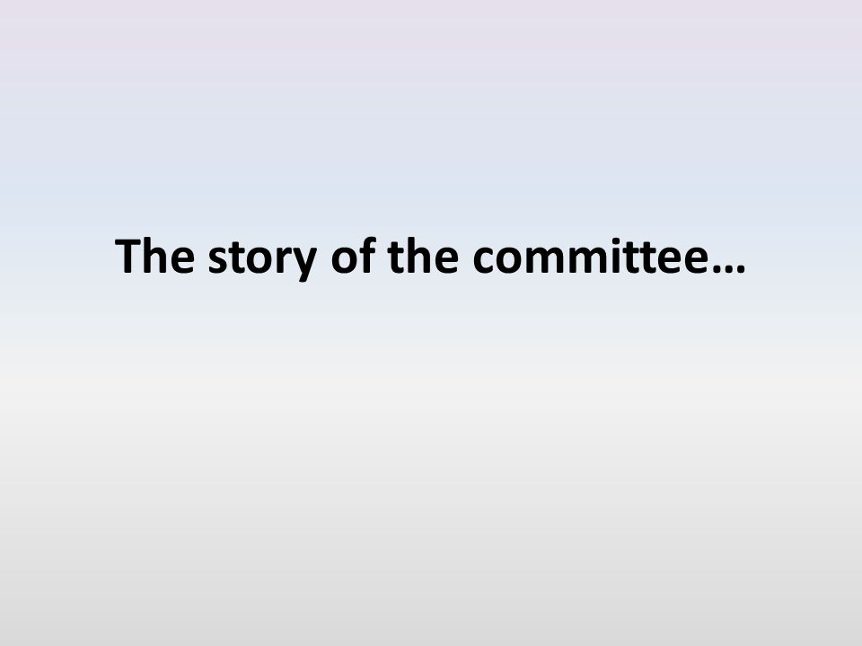 The story of the committee…