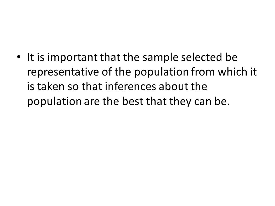 It is important that the sample selected be representative of the population from which it is taken so that inferences about the population are the be