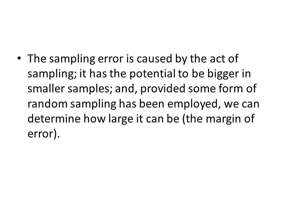 The sampling error is caused by the act of sampling; it has the potential to be bigger in smaller samples; and, provided some form of random sampling