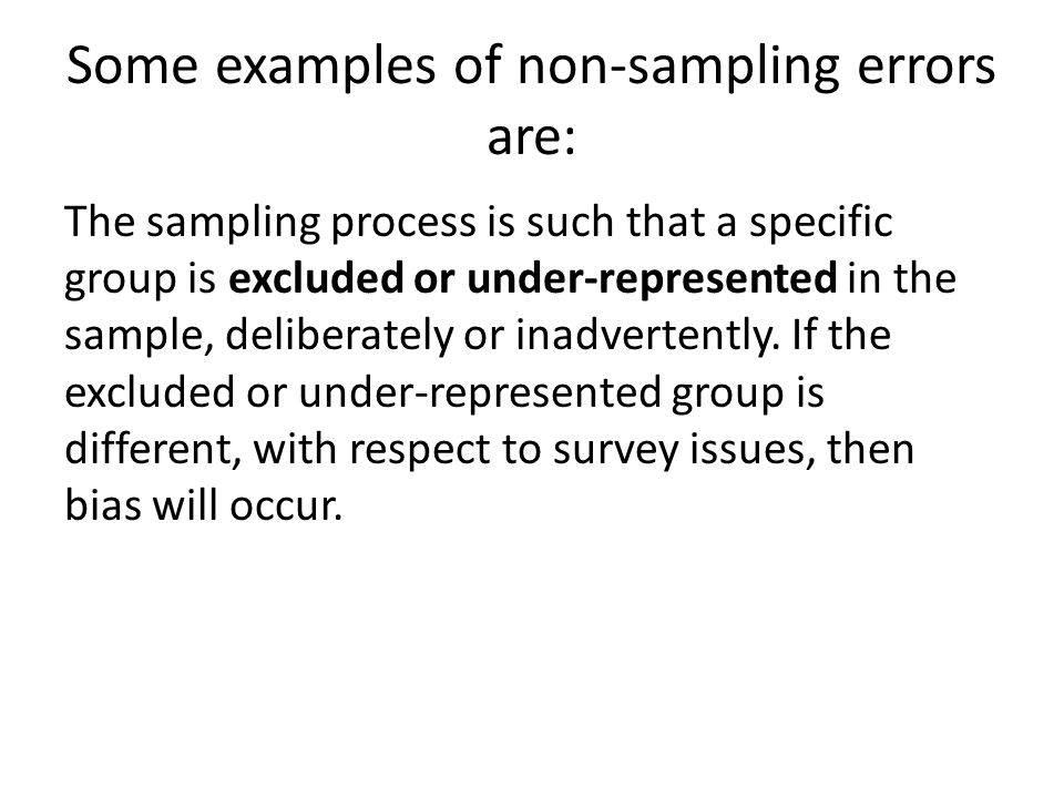 Some examples of non-sampling errors are: The sampling process is such that a specific group is excluded or under-represented in the sample, deliberat