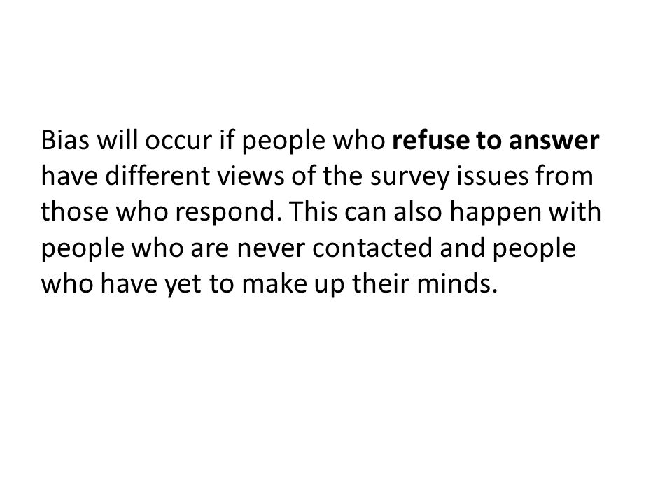 Bias will occur if people who refuse to answer have different views of the survey issues from those who respond. This can also happen with people who