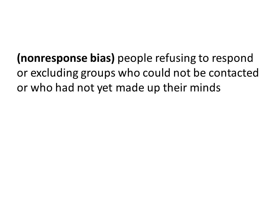 (nonresponse bias) people refusing to respond or excluding groups who could not be contacted or who had not yet made up their minds