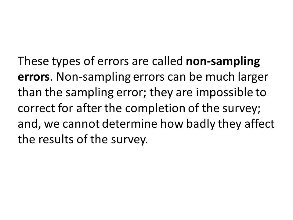 These types of errors are called non-sampling errors. Non-sampling errors can be much larger than the sampling error; they are impossible to correct f