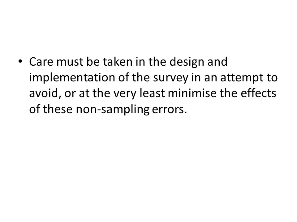 Care must be taken in the design and implementation of the survey in an attempt to avoid, or at the very least minimise the effects of these non-sampl