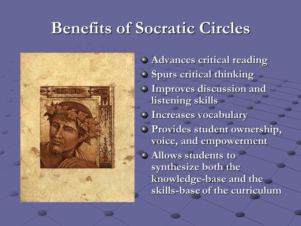 Benefits of Socratic Circles Advances critical reading Spurs critical thinking Improves discussion and listening skills Increases vocabulary Provides