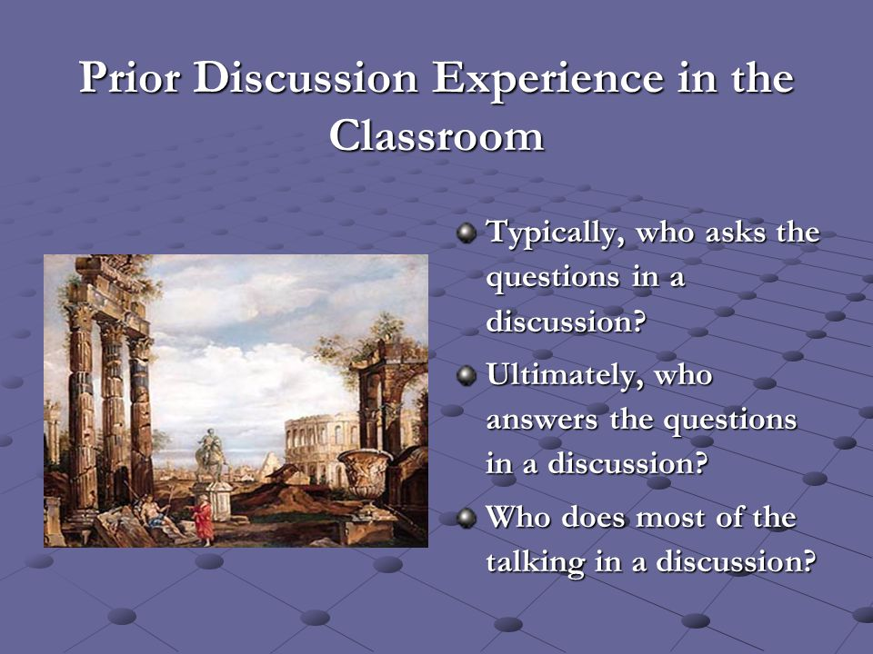 Prior Discussion Experience in the Classroom Typically, who asks the questions in a discussion? Ultimately, who answers the questions in a discussion?