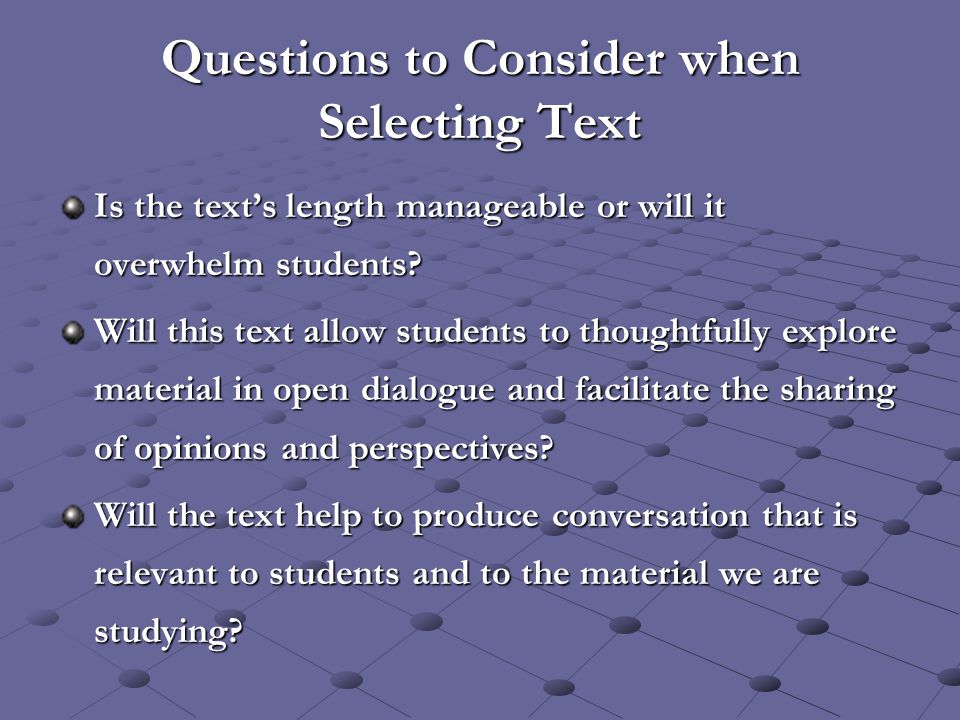 Questions to Consider when Selecting Text Is the text's length manageable or will it overwhelm students? Will this text allow students to thoughtfully