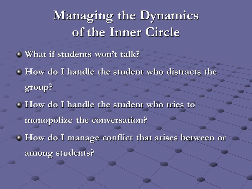 Managing the Dynamics of the Inner Circle What if students won't talk? How do I handle the student who distracts the group? How do I handle the studen