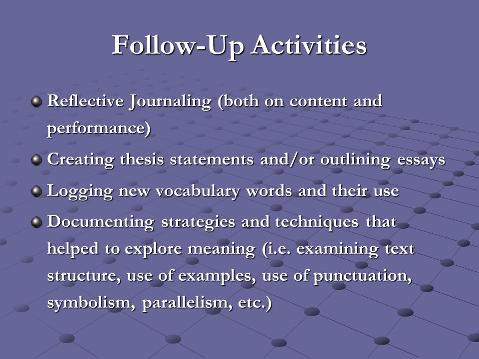 Follow-Up Activities Reflective Journaling (both on content and performance) Creating thesis statements and/or outlining essays Logging new vocabulary