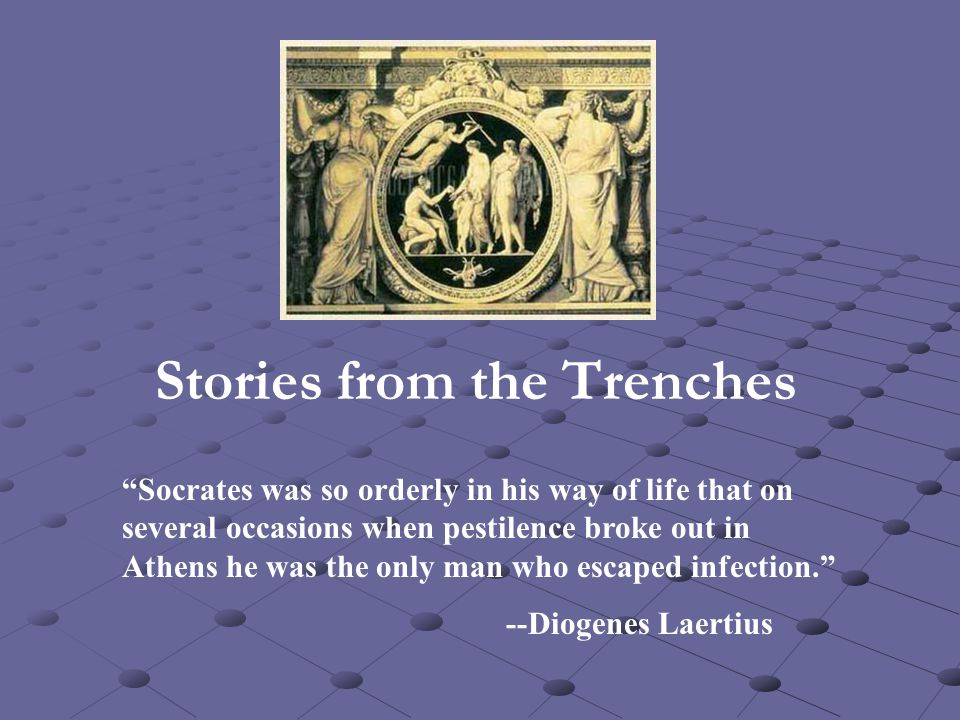 "Stories from the Trenches ""Socrates was so orderly in his way of life that on several occasions when pestilence broke out in Athens he was the only ma"