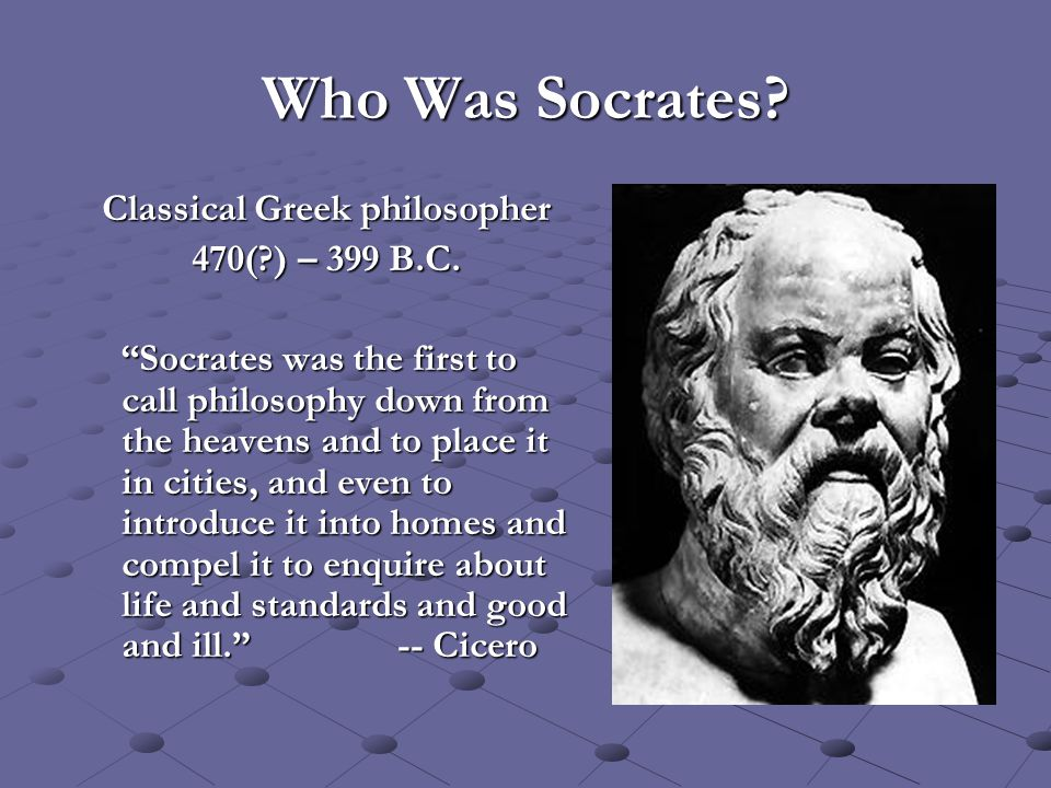 "Who Was Socrates? Classical Greek philosopher 470(?) – 399 B.C. ""Socrates was the first to call philosophy down from the heavens and to place it in ci"