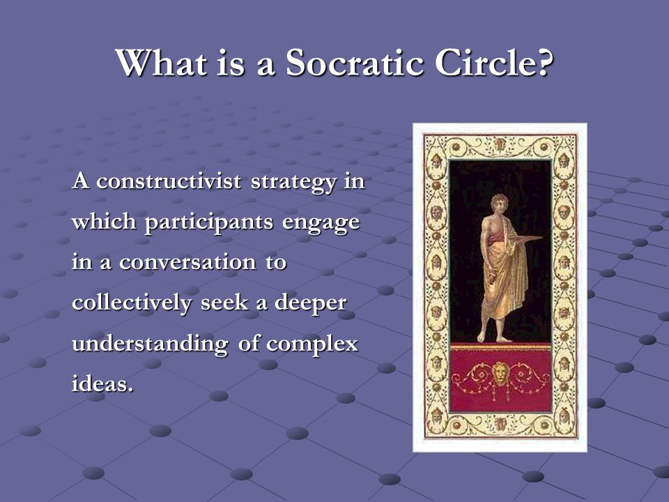 What is a Socratic Circle? A constructivist strategy in which participants engage in a conversation to collectively seek a deeper understanding of com