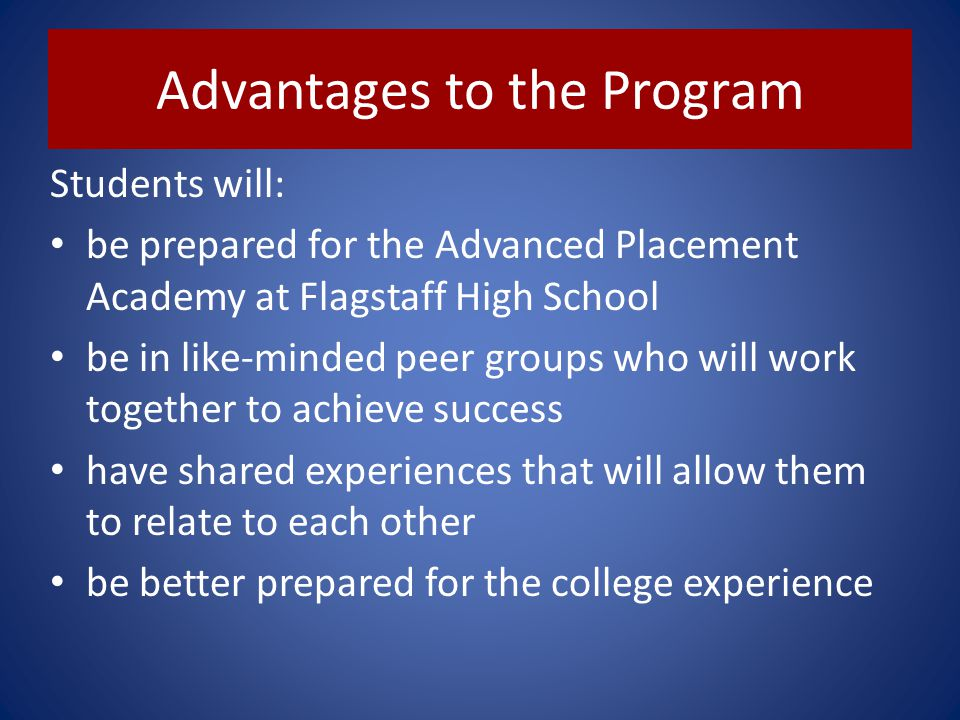 Advantages to the Program Students will: be prepared for the Advanced Placement Academy at Flagstaff High School be in like-minded peer groups who wil