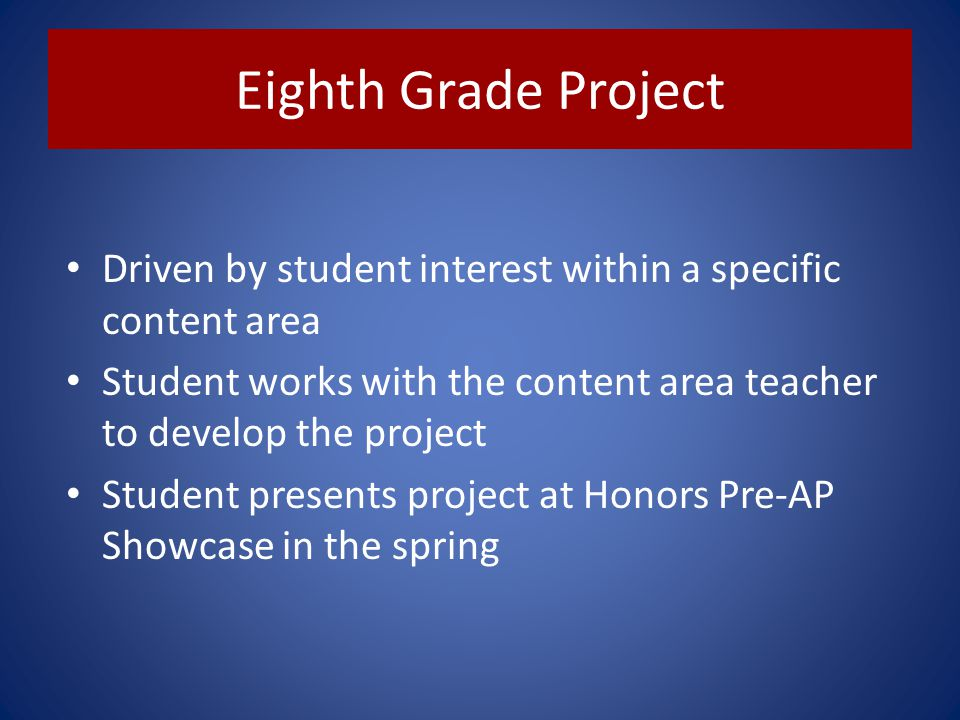 Eighth Grade Project Driven by student interest within a specific content area Student works with the content area teacher to develop the project Stud